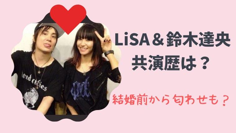 LiSA(リサ)と鈴木達央の共演歴は?結婚前から匂わせも!