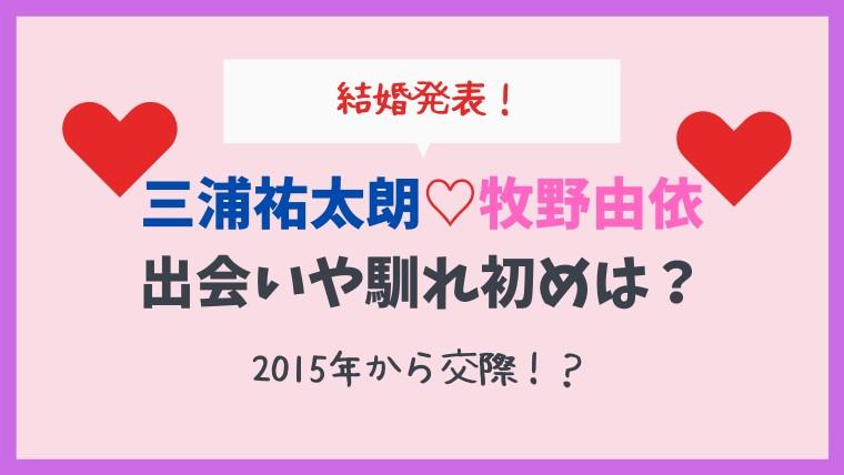 牧野由依と三浦祐太朗の馴れ初めや出会いは?2015年から交際で結婚!?