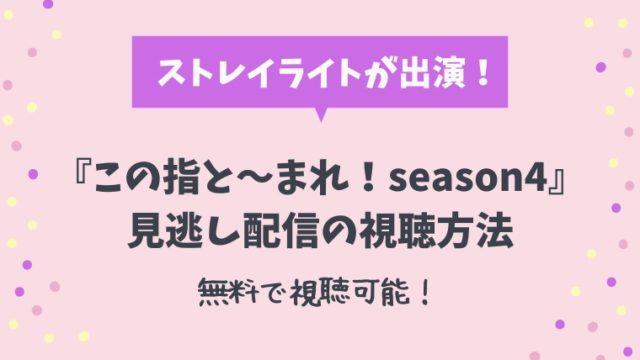 『この指と~まれ!season4』無料見逃し配信の視聴方法は?ストレイライトが出演!
