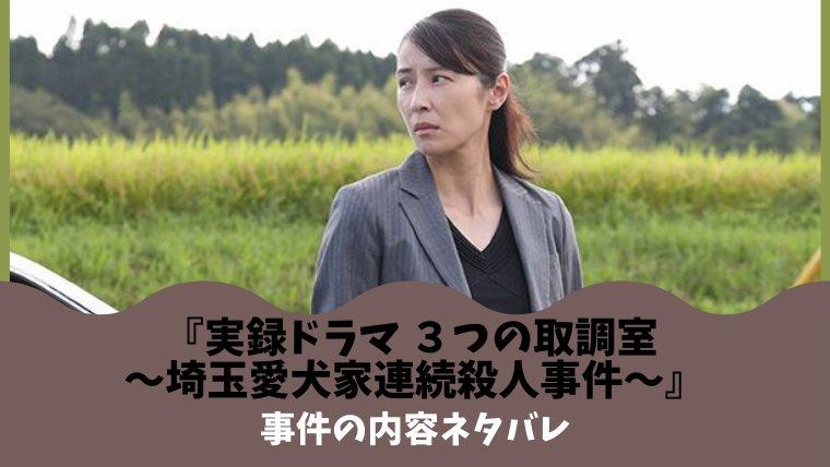 『3つの取調室』ネタバレ !埼玉愛犬家連続殺人事件の内容は?