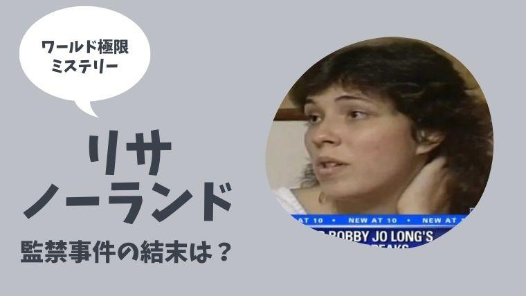 【ワールド極限ミステリー】17歳少女リサノーランド監禁事件の結末ネタバレ