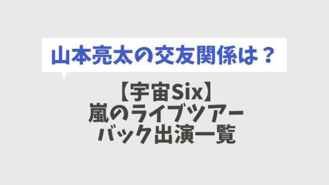 【宇宙Six】嵐のバックについているDVD一覧!山本亮太の交友関係も