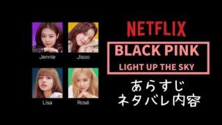 ネトフリ『BLACK PINK~ライトアップ・ザ・スカイ~ 』ドキュメンタリーのネタバレあらすじ内容は?感想も