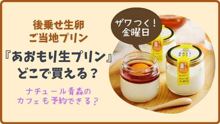 【ザワつく金曜日】『あおもり生プリン』後乗せ生卵のプリンはどこで買える?
