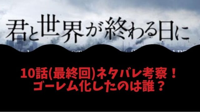 『君と世界が終わる日に』ドラマ10話(最終回)でゴーレム化したのは誰?考察・ネタバレ